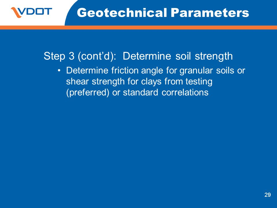 29 Geotechnical Parameters Step 3 (contd): Determine soil strength Determine friction angle for granular soils or shear strength for clays from testin