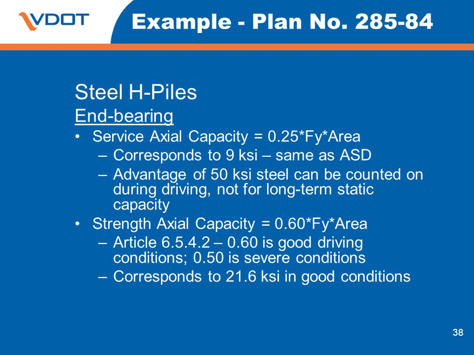 38 Example - Plan No. 285-84 Steel H-Piles End-bearing Service Axial Capacity = 0.25*Fy*Area –Corresponds to 9 ksi – same as ASD –Advantage of 50 ksi