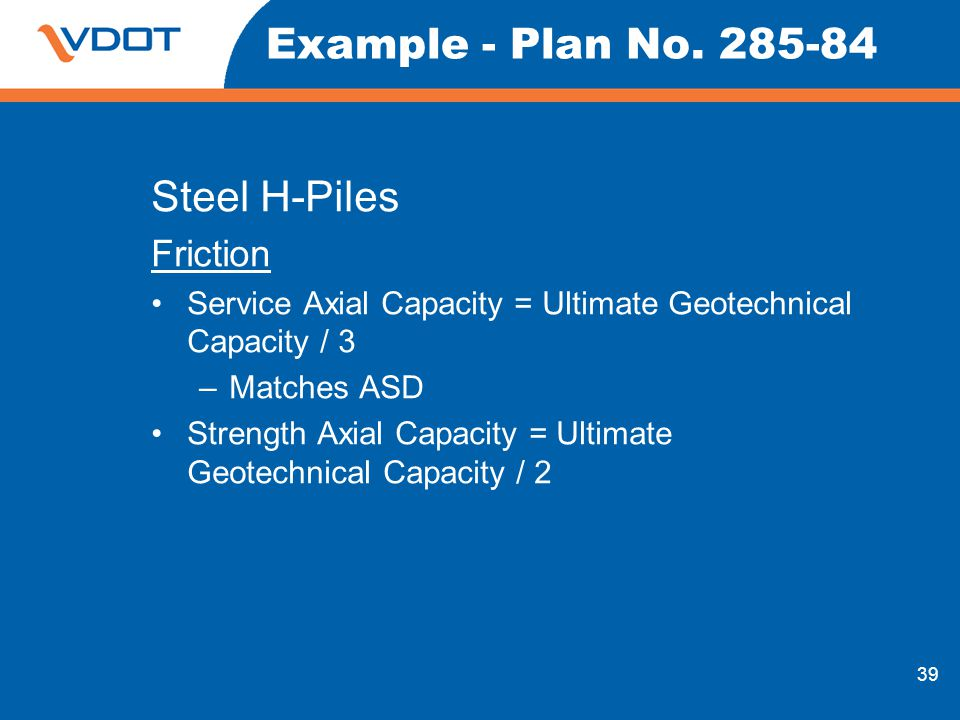 39 Example - Plan No. 285-84 Steel H-Piles Friction Service Axial Capacity = Ultimate Geotechnical Capacity / 3 –Matches ASD Strength Axial Capacity =