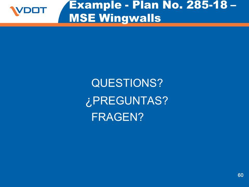 60 Example - Plan No. 285-18 – MSE Wingwalls QUESTIONS? ¿ PREGUNTAS? FRAGEN?