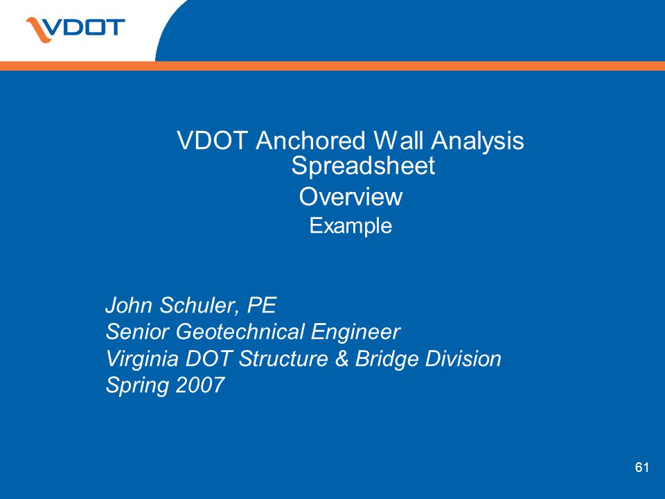 61 VDOT Anchored Wall Analysis Spreadsheet Overview Example John Schuler, PE Senior Geotechnical Engineer Virginia DOT Structure & Bridge Division Spr