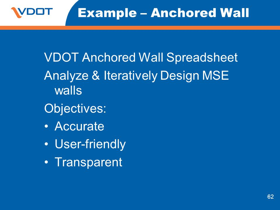 62 Example – Anchored Wall VDOT Anchored Wall Spreadsheet Analyze & Iteratively Design MSE walls Objectives: Accurate User-friendly Transparent