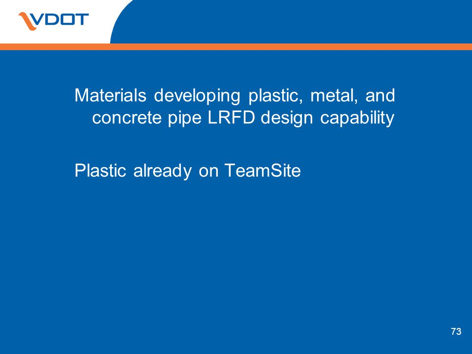 Materials developing plastic, metal, and concrete pipe LRFD design capability Plastic already on TeamSite 73