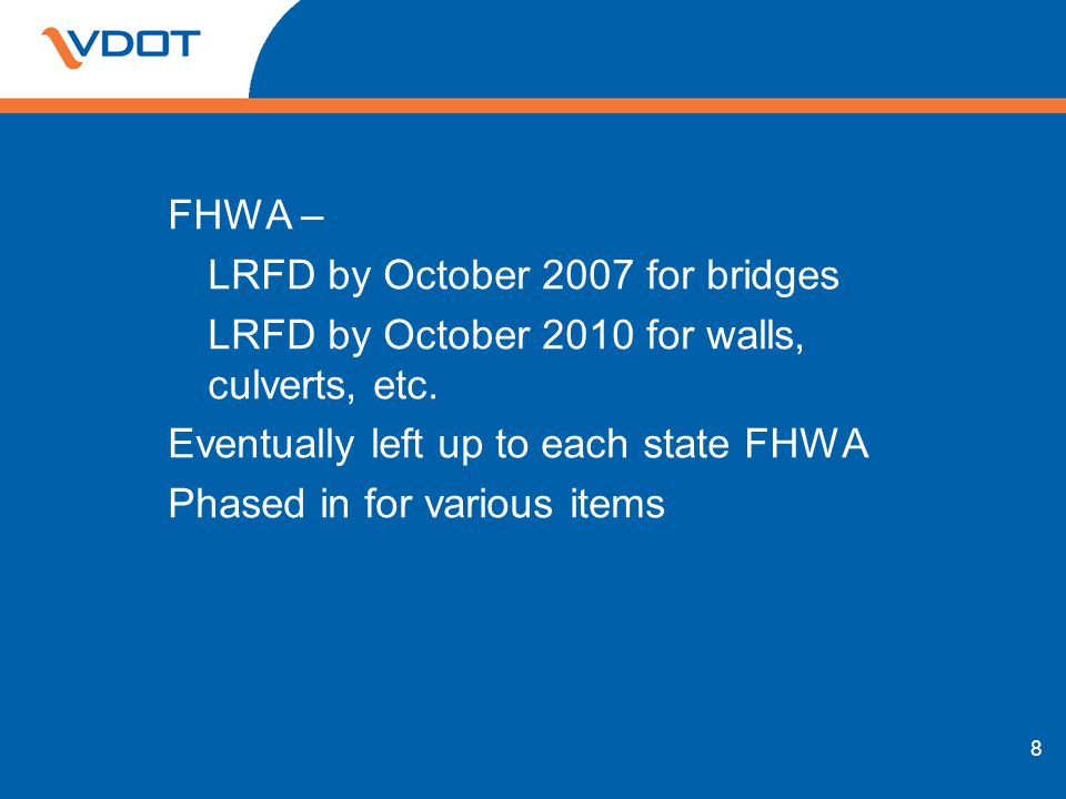 FHWA – LRFD by October 2007 for bridges LRFD by October 2010 for walls, culverts, etc. Eventually left up to each state FHWA Phased in for various ite