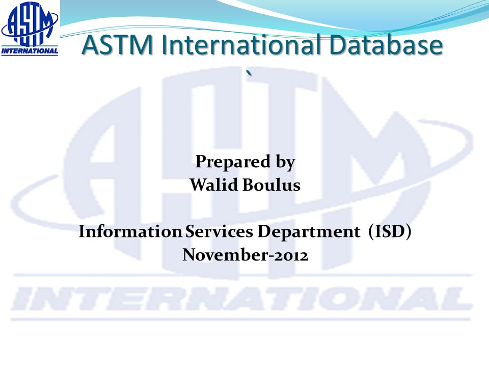 ASTM International Database ` ASTM International Database ` Prepared by Walid Boulus Information Services Department (ISD) November-2012