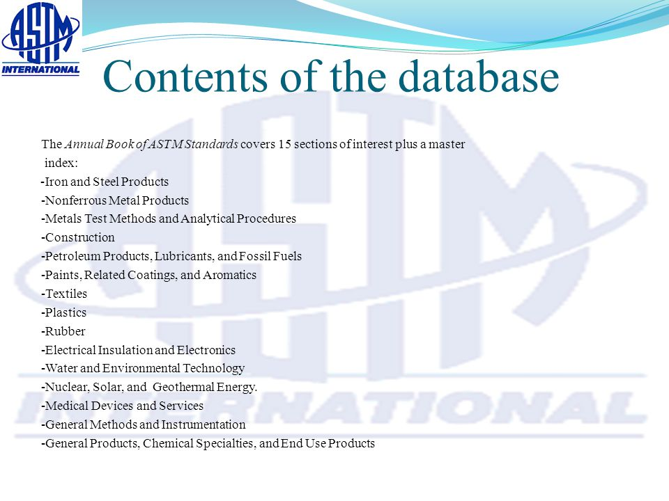 Contents of the database The Annual Book of ASTM Standards covers 15 sections of interest plus a master index: Iron and Steel Products- -Nonferrous Metal Products -Metals Test Methods and Analytical Procedures -Construction -Petroleum Products, Lubricants, and Fossil Fuels -Paints, Related Coatings, and Aromatics -Textiles -Plastics -Rubber -Electrical Insulation and Electronics -Water and Environmental Technology -Nuclear, Solar, and Geothermal Energy.