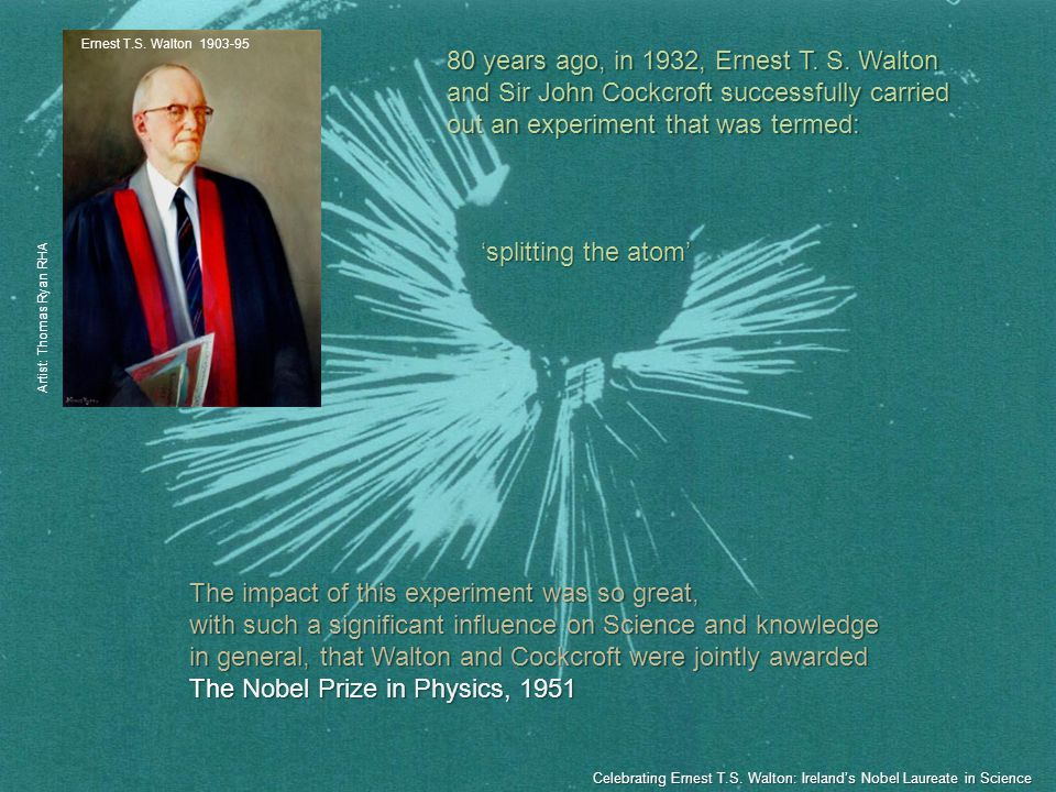 The impact of this experiment was so great, with such a significant influence on Science and knowledge in general, that Walton and Cockcroft were jointly awarded The Nobel Prize in Physics, 1951 Ernest T.S.