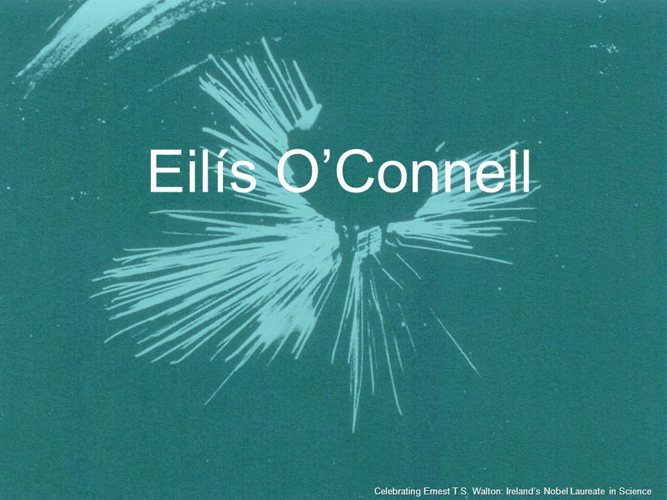Eilís OConnell Celebrating Ernest T.S. Walton: Irelands Nobel Laureate in Science
