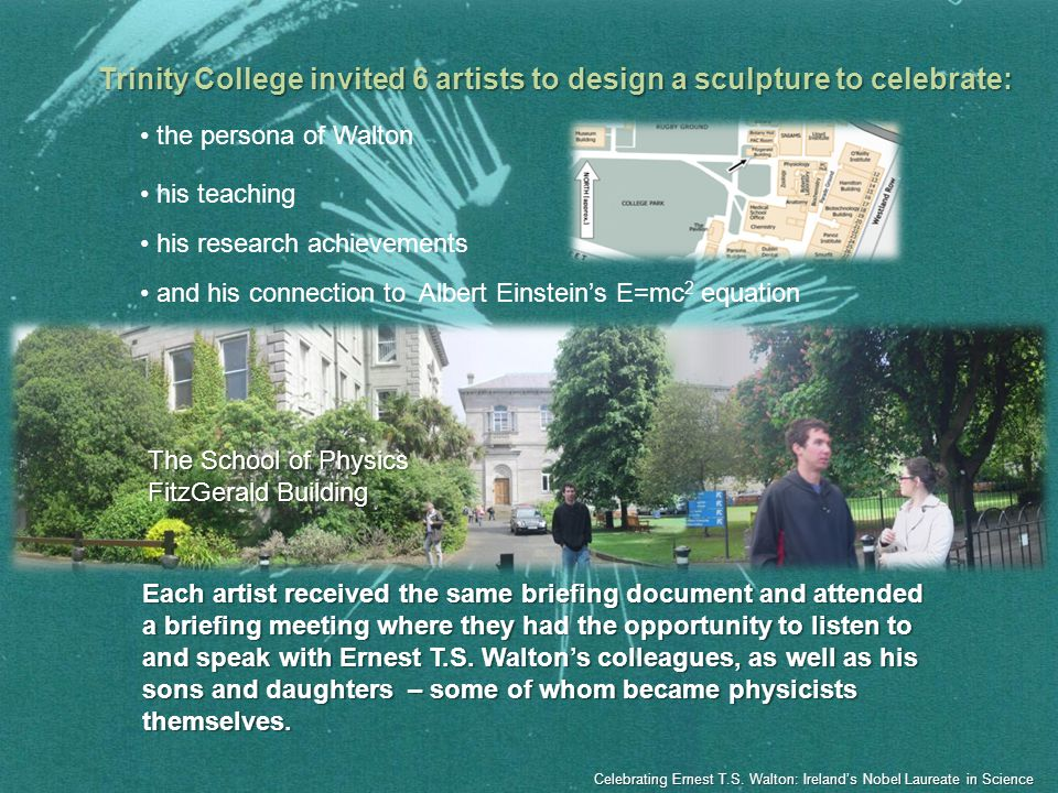 Trinity College invited 6 artists to design a sculpture to celebrate: the persona of Walton his teaching his research achievements and his connection to Albert Einsteins E=mc 2 equation Each artist received the same briefing document and attended a briefing meeting where they had the opportunity to listen to and speak with Ernest T.S.
