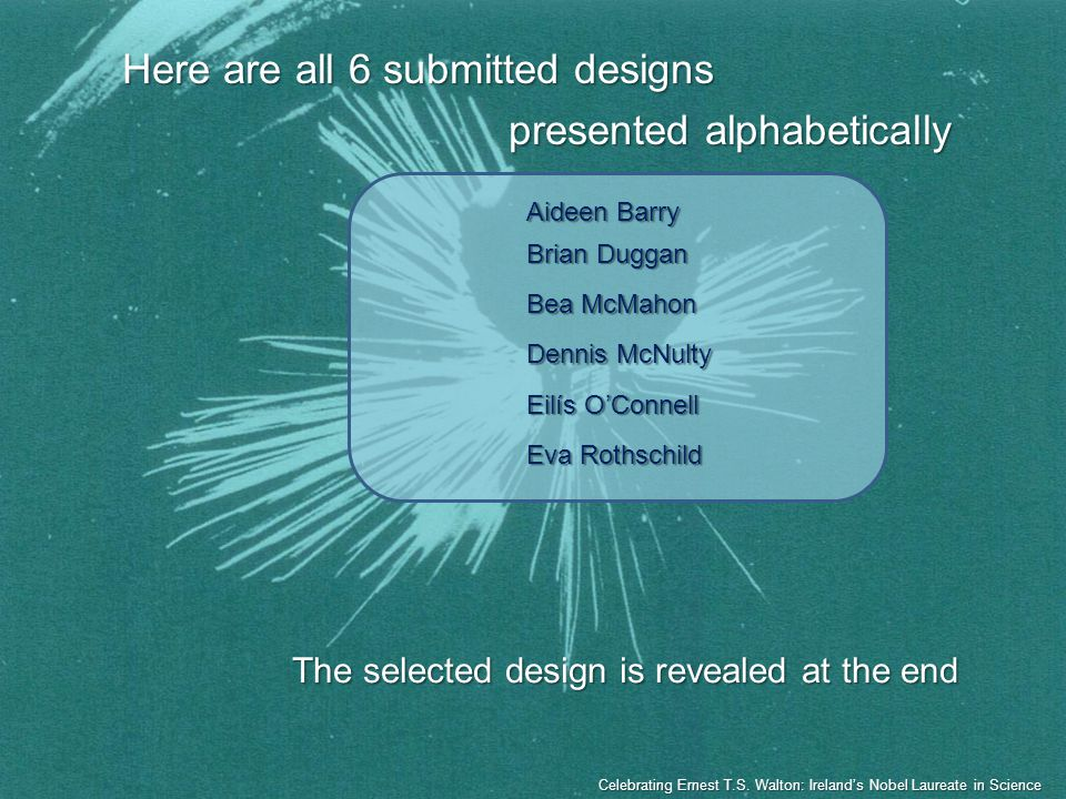 Here are all 6 submitted designs presented alphabetically The selected design is revealed at the end Aideen Barry Brian Duggan Bea McMahon Dennis McNu