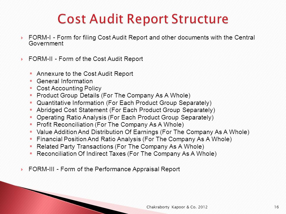 FORM-I - Form for filing Cost Audit Report and other documents with the Central Government FORM-II - Form of the Cost Audit Report Annexure to the Cost Audit Report General Information Cost Accounting Policy Product Group Details (For The Company As A Whole) Quantitative Information (For Each Product Group Separately) Abridged Cost Statement (For Each Product Group Separately) Operating Ratio Analysis (For Each Product Group Separately) Profit Reconciliation (For The Company As A Whole) Value Addition And Distribution Of Earnings (For The Company As A Whole) Financial Position And Ratio Analysis (For The Company As A Whole) Related Party Transactions (For The Company As A Whole) Reconciliation Of Indirect Taxes (For The Company As A Whole) FORM-III - Form of the Performance Appraisal Report Chakraborty Kapoor & Co.
