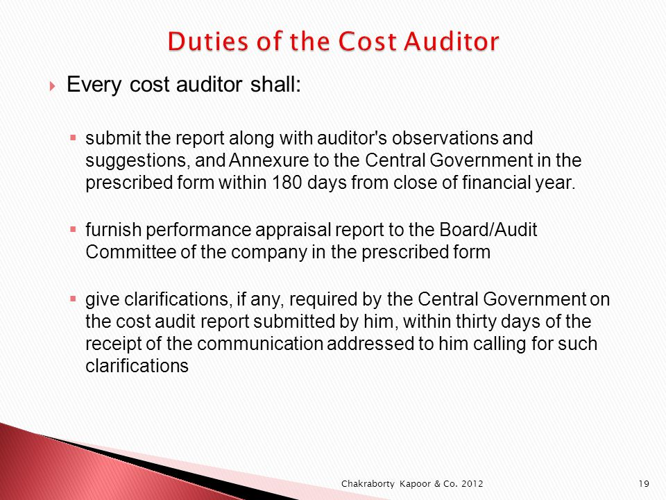 Every cost auditor shall: submit the report along with auditor s observations and suggestions, and Annexure to the Central Government in the prescribed form within 180 days from close of financial year.