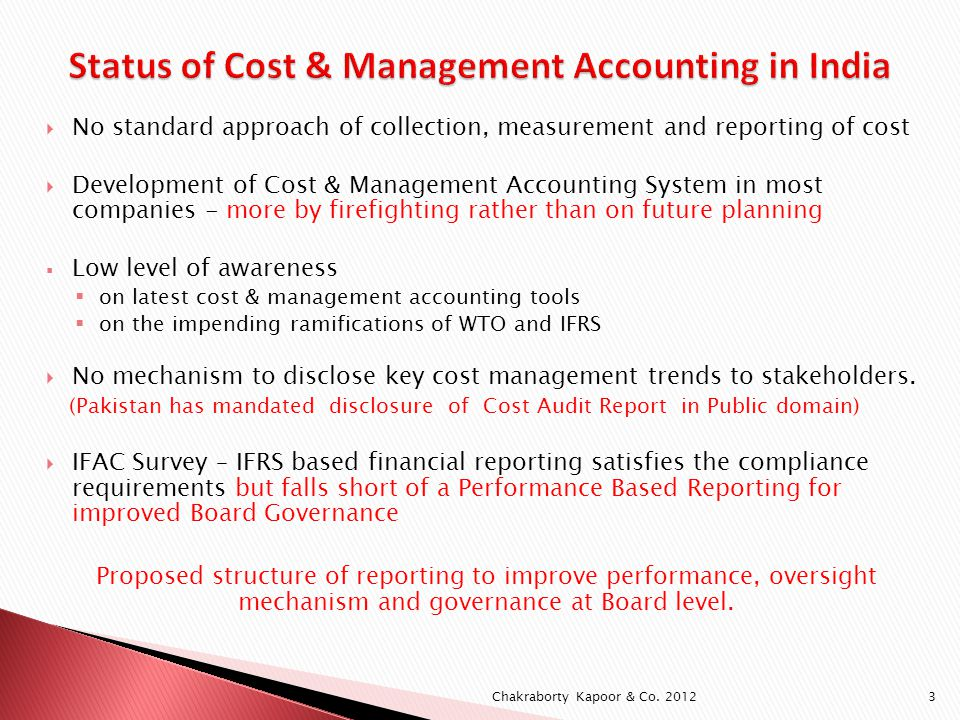 No standard approach of collection, measurement and reporting of cost Development of Cost & Management Accounting System in most companies - more by firefighting rather than on future planning Low level of awareness on latest cost & management accounting tools on the impending ramifications of WTO and IFRS No mechanism to disclose key cost management trends to stakeholders.