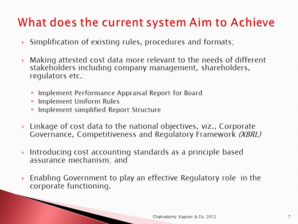 A Special Task Force was constituted in 2008 by GOI to bring out the changes that we see today in the form of Notifications Starting April 2011 11/04/2011 – Revised Procedure for appointment of Cost Auditors 02/05/2011 – Cost Audit Order on every company having turnover of ` 20 crores or more and other criteria engaged in Bulk Drugs, Formulations, Fertilizer, Sugar, Industrial Alcohol, Electricity, Petroleum, Telecommunications 03/05/2011 – Cost Audit Orders on every company having turnover of ` 100 crores or more and other criteria engaged in Cement, Tires & Tubes, Steel Plants, Steel Tubes, Insecticides and Paper (Superseded by Notification dated 30 th June 2011) 03/06/2011 - Companies (Cost Accounting Records) Rules 2011 under Section 209(1)(d) of the Companies Act 1956 03/06/2011 - Companies (Cost Audit Report) Rules 2011 under Section 233B(4) and Section 227(1) of the Companies Act 1956 Chakraborty Kapoor & Co.