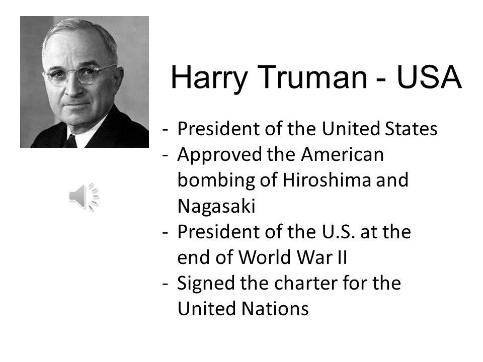 Harry Truman - USA -President of the United States -Approved the American bombing of Hiroshima and Nagasaki -President of the U.S.