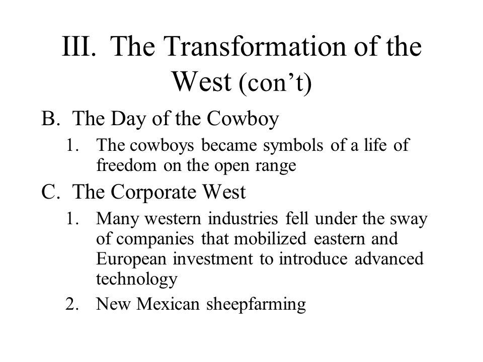 III.The Transformation of the West (cont) B.The Day of the Cowboy 1.The cowboys became symbols of a life of freedom on the open range C.The Corporate