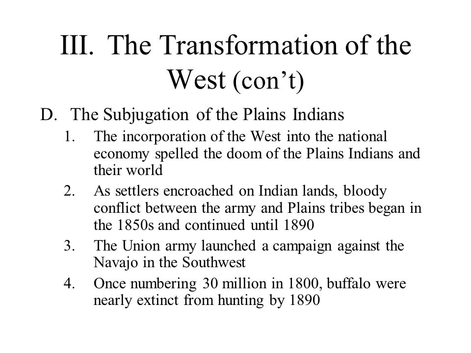 III.The Transformation of the West (cont) D.The Subjugation of the Plains Indians 1.The incorporation of the West into the national economy spelled th