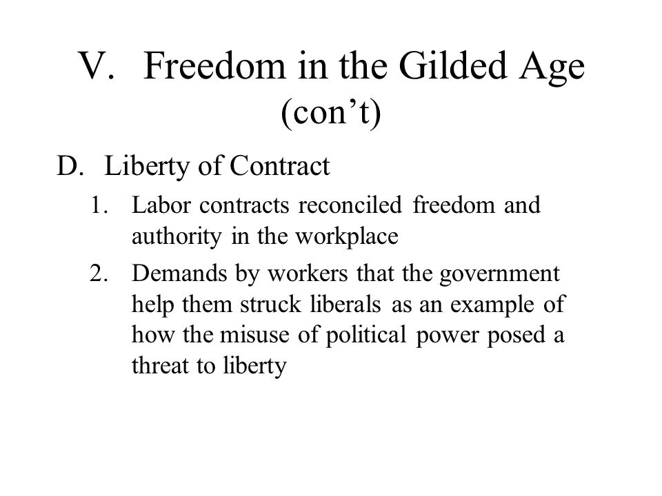 V.Freedom in the Gilded Age (cont) D.Liberty of Contract 1.Labor contracts reconciled freedom and authority in the workplace 2.Demands by workers that