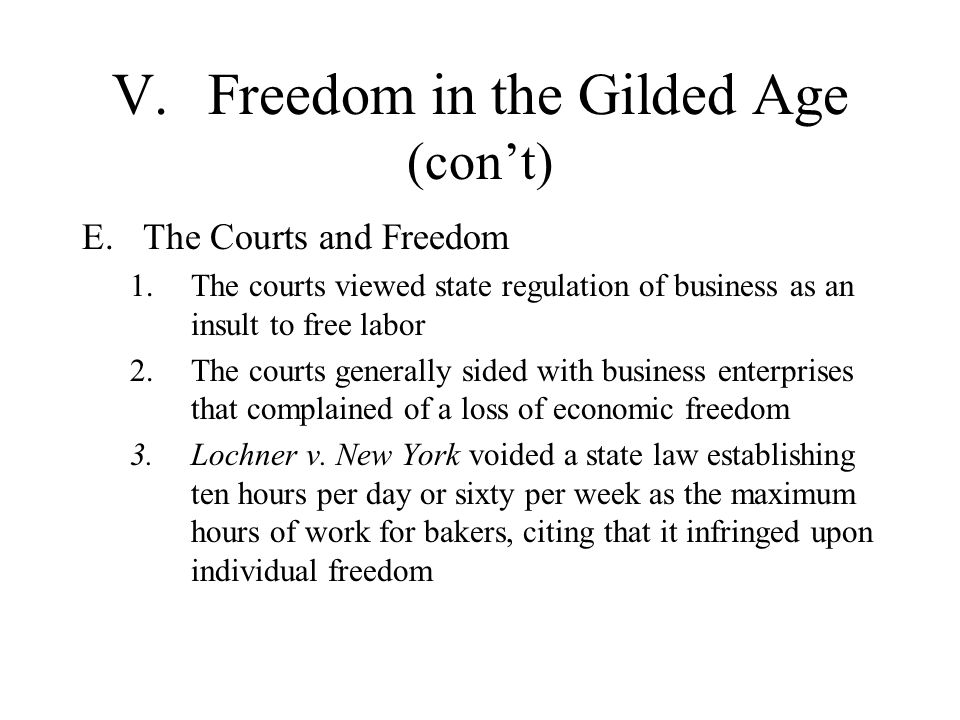 V.Freedom in the Gilded Age (cont) E.The Courts and Freedom 1.The courts viewed state regulation of business as an insult to free labor 2.The courts g