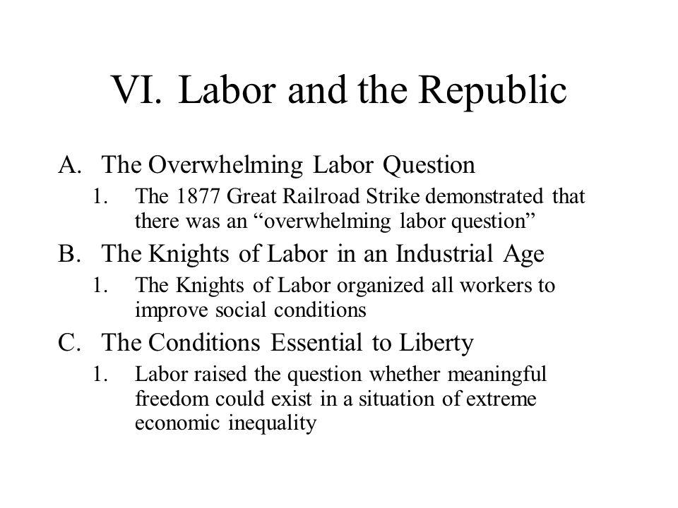 VI.Labor and the Republic A.The Overwhelming Labor Question 1.The 1877 Great Railroad Strike demonstrated that there was an overwhelming labor questio