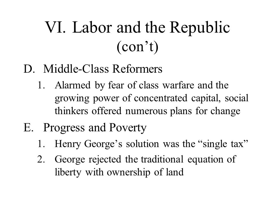 VI.Labor and the Republic (cont) D.Middle-Class Reformers 1.Alarmed by fear of class warfare and the growing power of concentrated capital, social thi