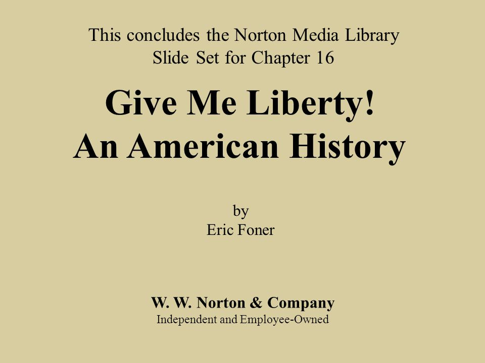 End chap. 16 W. W. Norton & Company Independent and Employee-Owned This concludes the Norton Media Library Slide Set for Chapter 16 Give Me Liberty! A