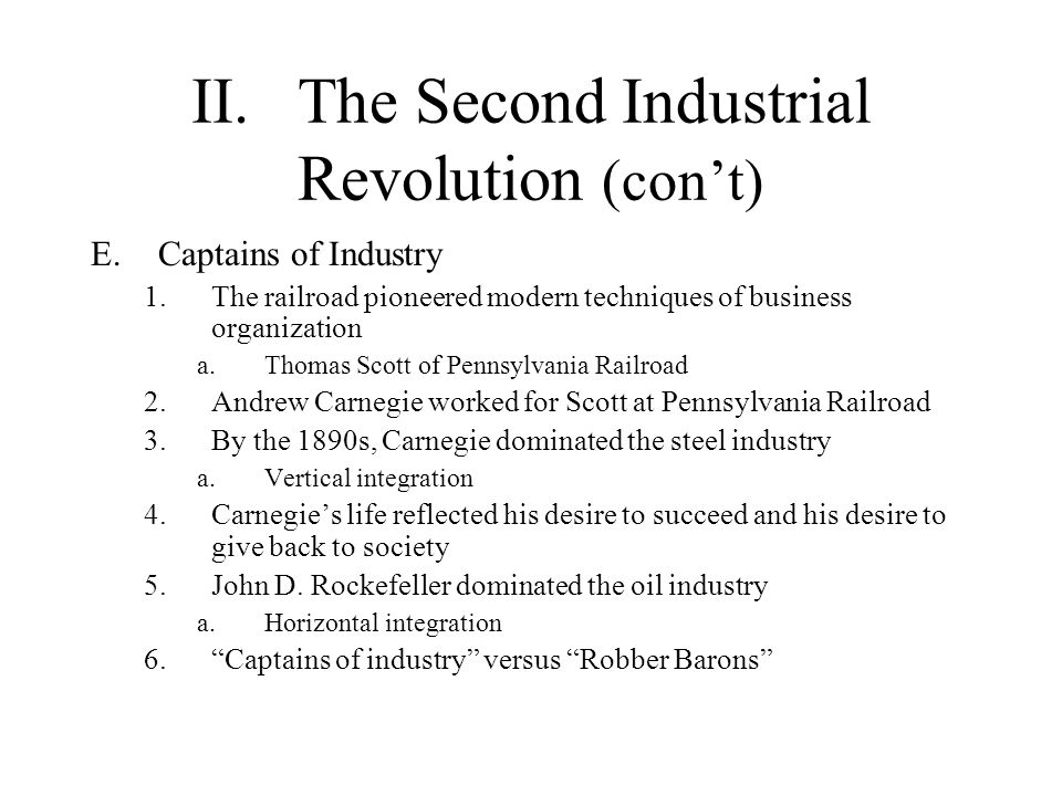 II.The Second Industrial Revolution (cont) E.Captains of Industry 1.The railroad pioneered modern techniques of business organization a.Thomas Scott o