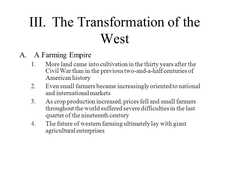 III.The Transformation of the West A.A Farming Empire 1.More land came into cultivation in the thirty years after the Civil War than in the previous t