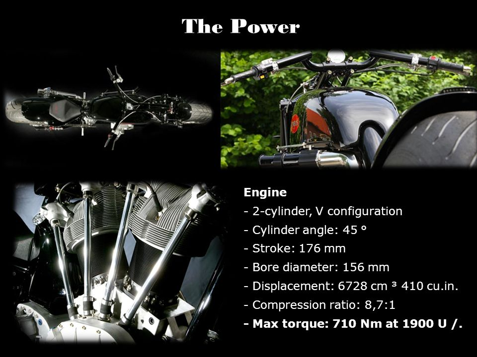 The Power Engine - 2-cylinder, V configuration - Cylinder angle: 45 ° - Stroke: 176 mm - Bore diameter: 156 mm - Displacement: 6728 cm ³ 410 cu.in. -