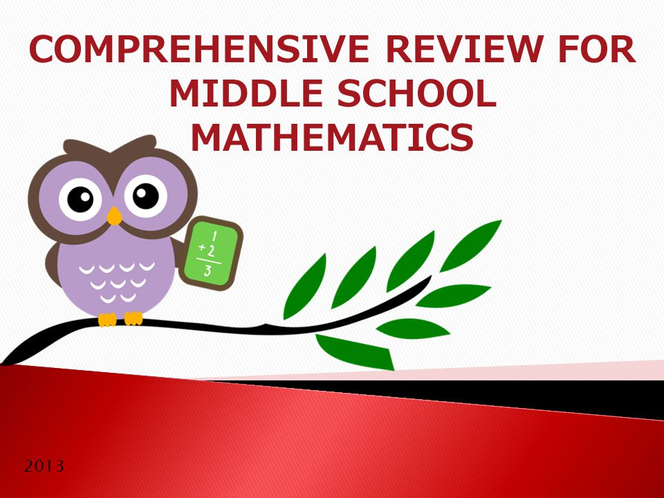 COMPREHENSIVE REVIEW FOR MIDDLE SCHOOL MATHEMATICS Purpose: Mathematics Review for 7th Grade (Can be used as enrichment or remediation for most middle school levels) Contents: Concept explanations & practice problems.