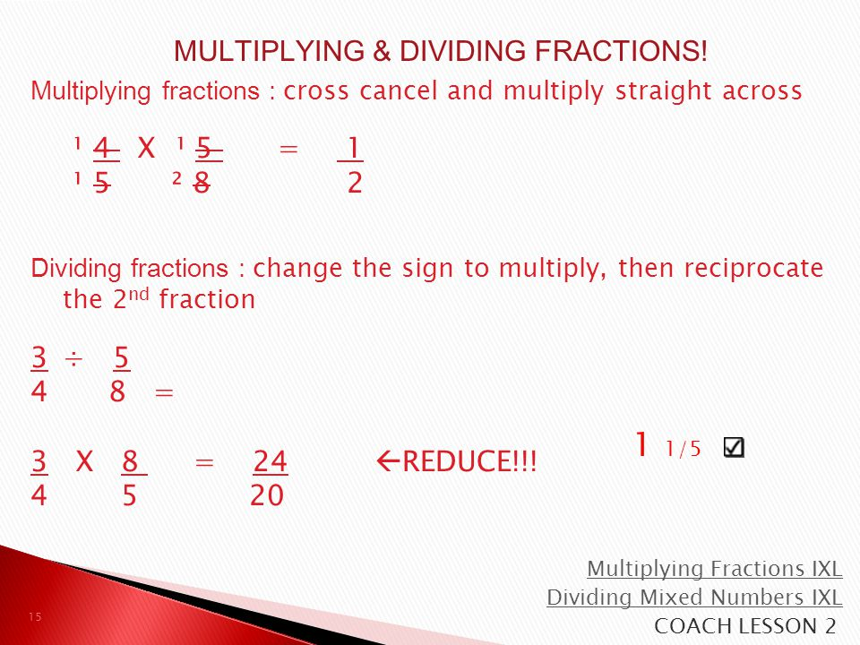 Multiplying fractions : cross cancel and multiply straight across ¹ 4 X ¹ 5 = 1 ¹ 5 ² 8 2 Dividing fractions : change the sign to multiply, then recip