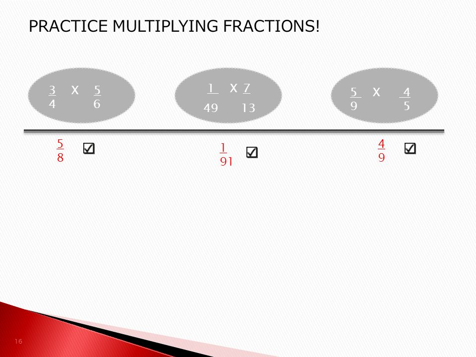 3 X 5 4 6 1 X7 49 13 5 X 4 9 5 16 PRACTICE MULTIPLYING FRACTIONS! 5 8 1 91 4 9