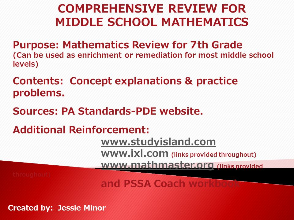 COMPREHENSIVE REVIEW FOR MIDDLE SCHOOL MATHEMATICS Purpose: Mathematics Review for 7th Grade (Can be used as enrichment or remediation for most middle
