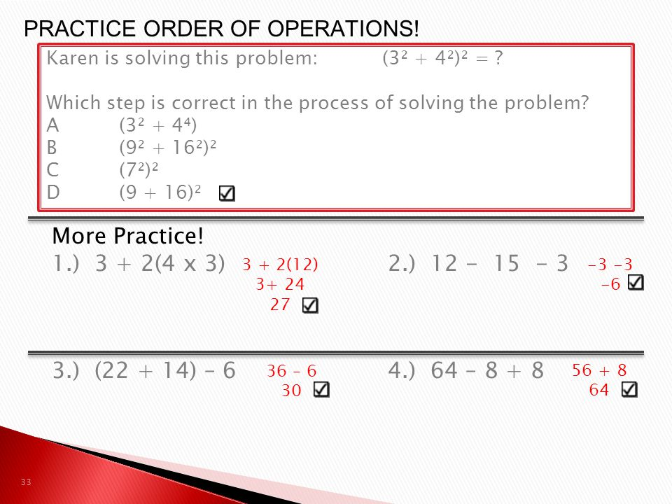 More Practice! 1.) 3 + 2(4 x 3)2.) 12 - 15 - 3 3.) (22 + 14) – 64.) 64 – 8 + 8 33 PRACTICE ORDER OF OPERATIONS! Karen is solving this problem:(3² + 4²