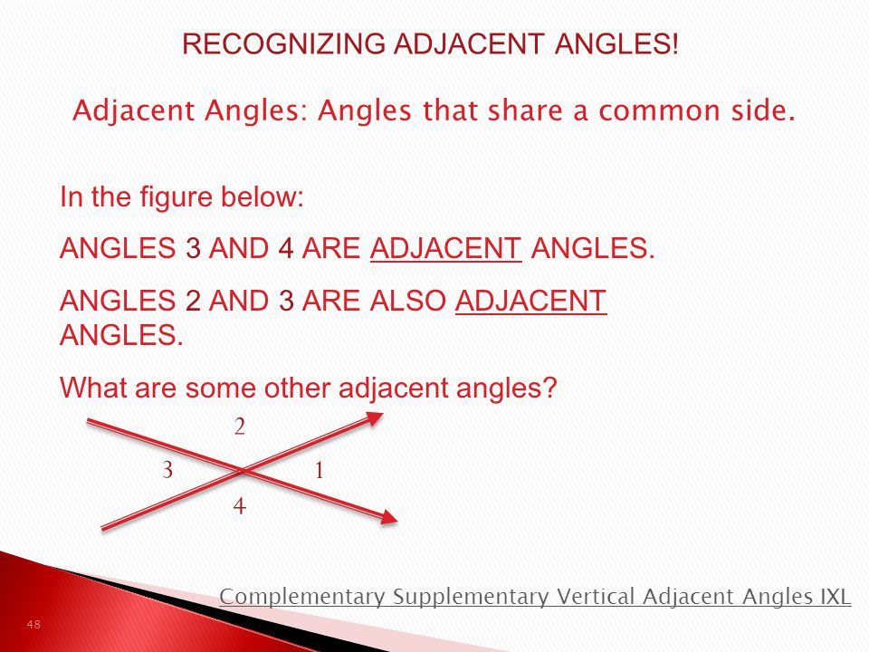 Adjacent Angles: Angles that share a common side. 1 4 3 2 In the figure below: ANGLES 3 AND 4 ARE ADJACENT ANGLES. ANGLES 2 AND 3 ARE ALSO ADJACENT AN