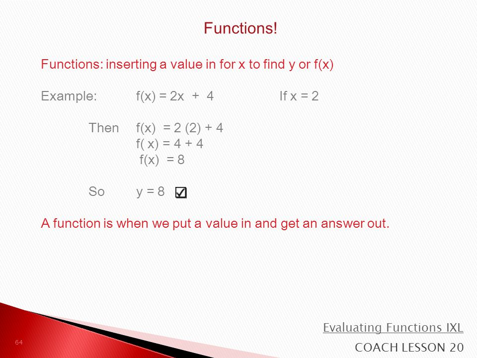 Functions: inserting a value in for x to find y or f(x) Example: f(x) = 2x + 4If x = 2 Then f(x) = 2 (2) + 4 f( x) = 4 + 4 f(x) = 8 So y = 8 A functio