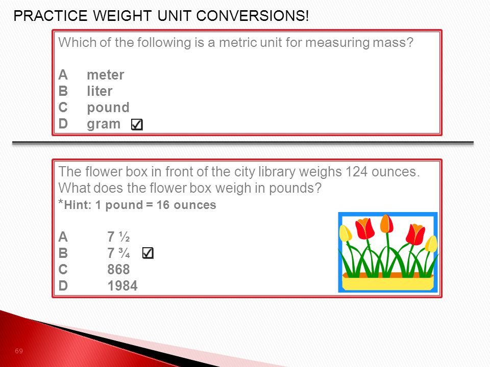 The flower box in front of the city library weighs 124 ounces. What does the flower box weigh in pounds? * Hint: 1 pound = 16 ounces A7 ½ B7 ¾ C868 D1