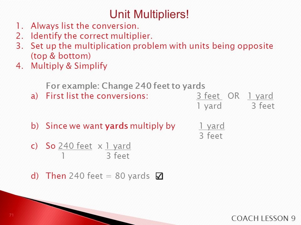 1.Always list the conversion. 2.Identify the correct multiplier. 3.Set up the multiplication problem with units being opposite (top & bottom) 4.Multip