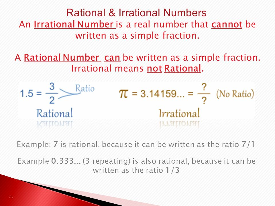 73 Rational & Irrational Numbers An Irrational Number is a real number that cannot be written as a simple fraction. A Rational Number can be written a