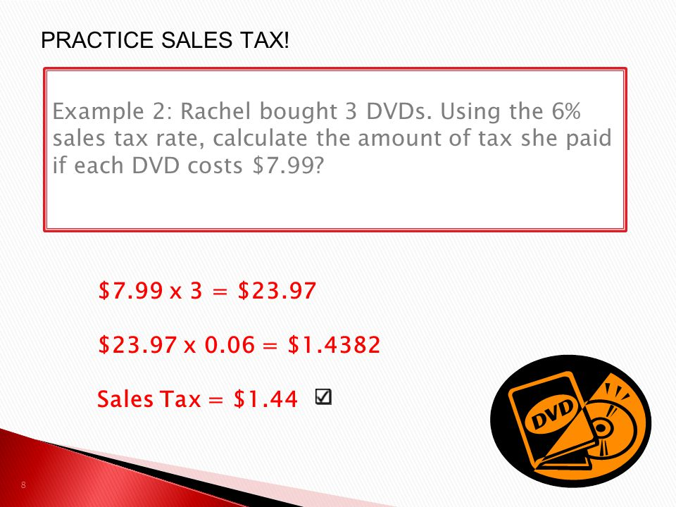 $7.99 x 3 = $23.97 $23.97 x 0.06 = $1.4382 Sales Tax = $1.44 8 Example 2: Rachel bought 3 DVDs. Using the 6% sales tax rate, calculate the amount of t