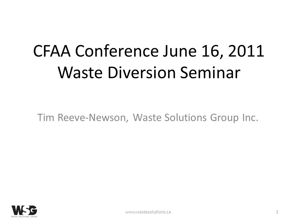CFAA Conference June 16, 2011 Waste Diversion Seminar Tim Reeve-Newson, Waste Solutions Group Inc.