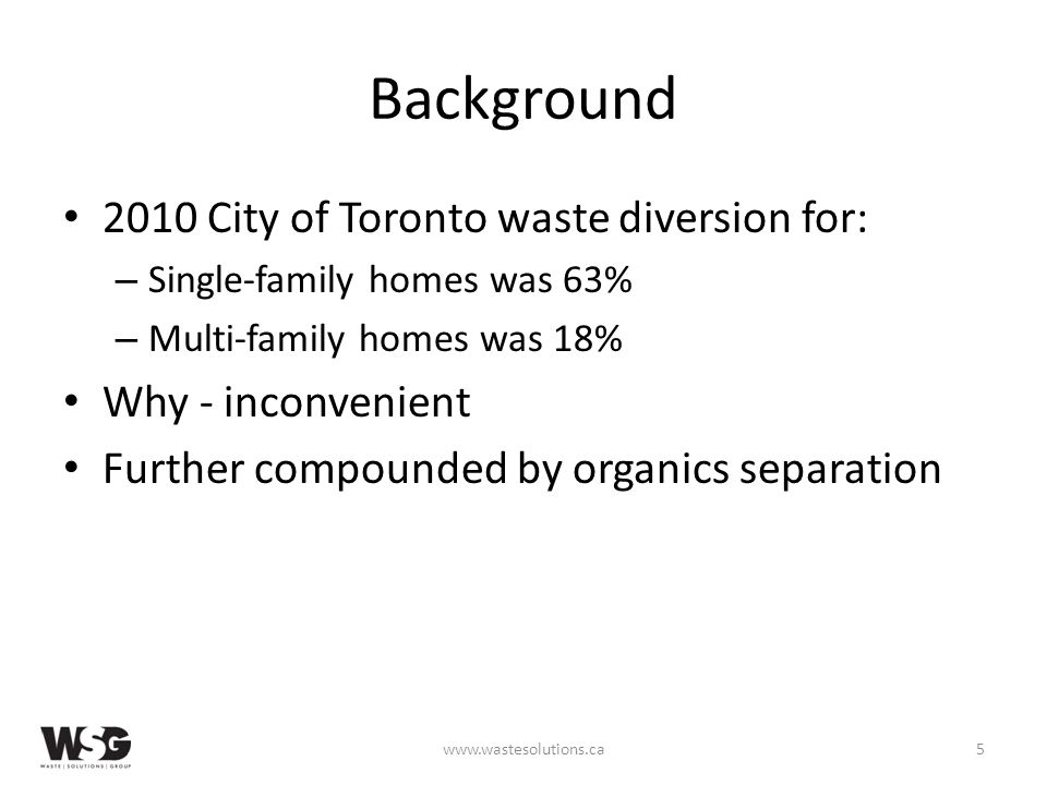 Background 2010 City of Toronto waste diversion for: – Single-family homes was 63% – Multi-family homes was 18% Why - inconvenient Further compounded by organics separation www.wastesolutions.ca5