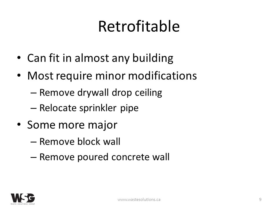 Retrofitable Can fit in almost any building Most require minor modifications – Remove drywall drop ceiling – Relocate sprinkler pipe Some more major – Remove block wall – Remove poured concrete wall www.wastesolutions.ca9