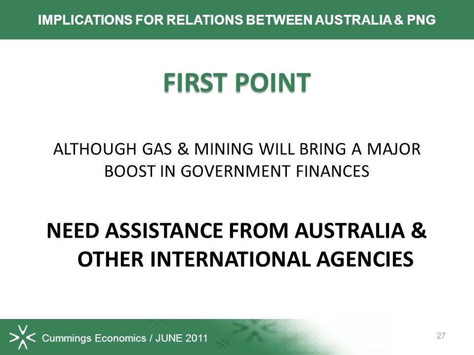 Cummings Economics / JUNE 2011 FIRST POINT ALTHOUGH GAS & MINING WILL BRING A MAJOR BOOST IN GOVERNMENT FINANCES NEED ASSISTANCE FROM AUSTRALIA & OTHER INTERNATIONAL AGENCIES 27 IMPLICATIONS FOR RELATIONS BETWEEN AUSTRALIA & PNG