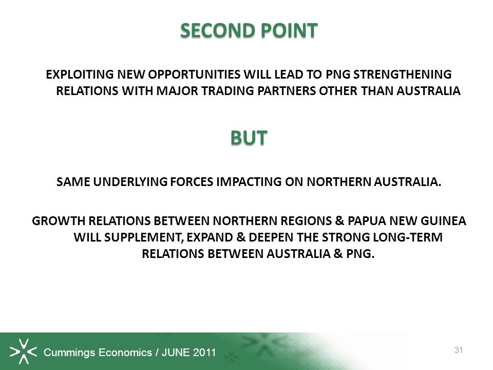 Cummings Economics / JUNE 2011 SECOND POINT EXPLOITING NEW OPPORTUNITIES WILL LEAD TO PNG STRENGTHENING RELATIONS WITH MAJOR TRADING PARTNERS OTHER THAN AUSTRALIA BUT SAME UNDERLYING FORCES IMPACTING ON NORTHERN AUSTRALIA.
