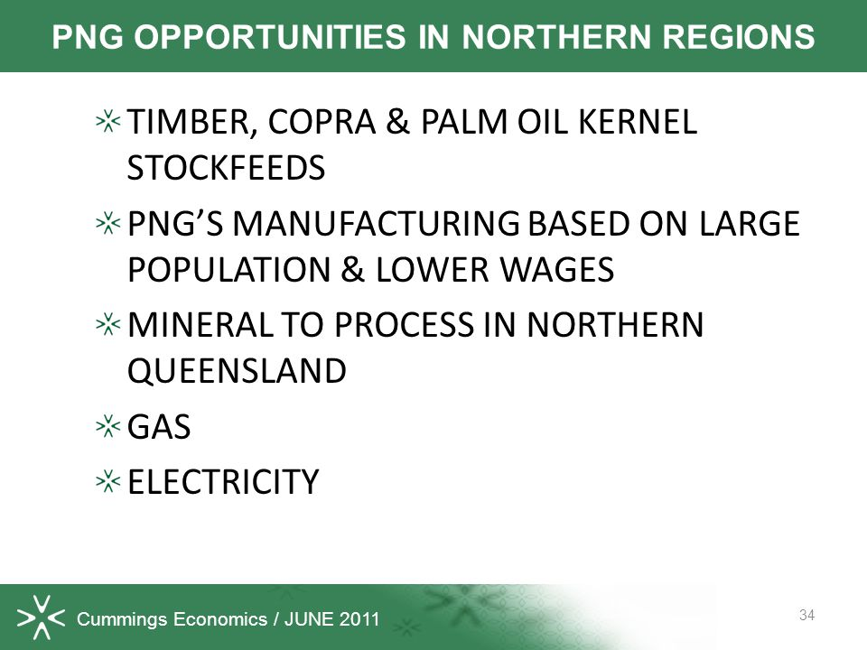 Cummings Economics / JUNE 2011 TIMBER, COPRA & PALM OIL KERNEL STOCKFEEDS PNGS MANUFACTURING BASED ON LARGE POPULATION & LOWER WAGES MINERAL TO PROCESS IN NORTHERN QUEENSLAND GAS ELECTRICITY 34 PNG OPPORTUNITIES IN NORTHERN REGIONS