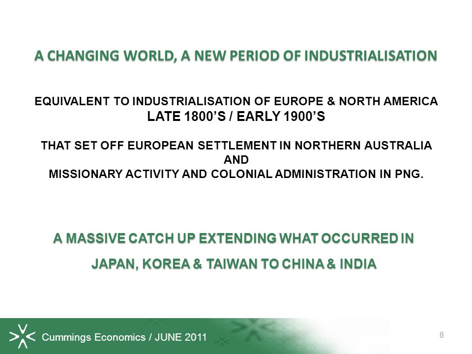 Cummings Economics / JUNE 2011 A CHANGING WORLD, A NEW PERIOD OF INDUSTRIALISATION 8 A MASSIVE CATCH UP EXTENDING WHAT OCCURRED IN JAPAN, KOREA & TAIWAN TO CHINA & INDIA EQUIVALENT TO INDUSTRIALISATION OF EUROPE & NORTH AMERICA LATE 1800S / EARLY 1900S THAT SET OFF EUROPEAN SETTLEMENT IN NORTHERN AUSTRALIA AND MISSIONARY ACTIVITY AND COLONIAL ADMINISTRATION IN PNG.