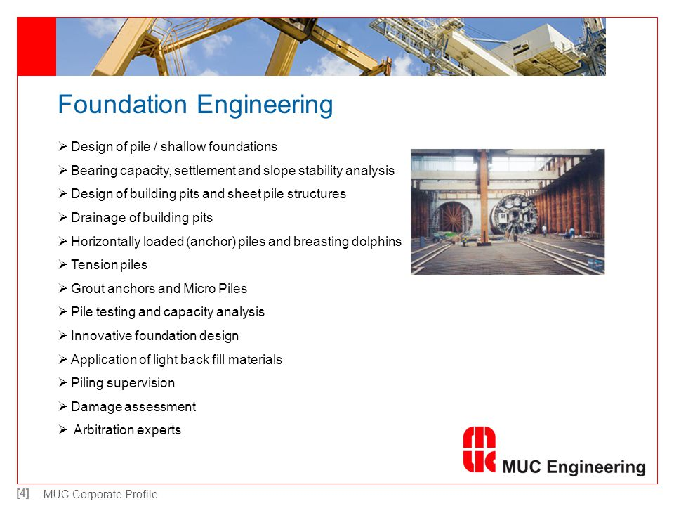 [5] MUC Corporate Profile Mechanical Engineering Design, adjustment and taking into operation of machinery for execution of foundation works Structural design of (piling) cranes Structural design and stability of barges Design of caisson structures Design of hydraulic and pneumatic systems Design of special lifting devices Piping for oil, gas and chemical terminals