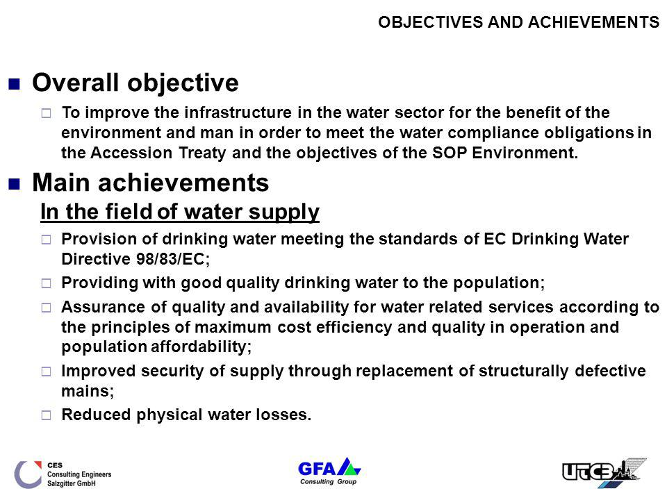 OBJECTIVES AND ACHIEVEMENTS In the field of wastewater collection and treatment Better quality of surface waters and environment by minimizing the effects of human settlements; Mitigation of health risk by extending the sewerage network to serve population currently dependent on on-plot waste disposal facilities with reduction in associated risk of surface and ground water pollution; Reduction of infiltration in the system; Compliance with the treatment standards of the Urban Wastewater Treatment Directive 91/271/EEC for discharge into non-sensitive water body; Reduced pollution of the rivers Vulcanita, Ghimbasel, Olt and Danube due poorly treated wastewater effluent.