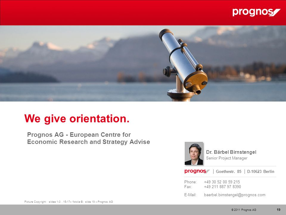 © 2011 Prognos AG 19 Picture Copyright: slides 1-3, 15-17– fotolia ©; slide 19 – Prognos AG We give orientation.